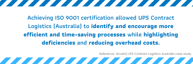 Achieving ISO 9001 certification allowed UPS Contract Logistics (Australia) to identify and encourage more efficient and time-saving processes while highlighting deficiencies and reducing overhead costs
